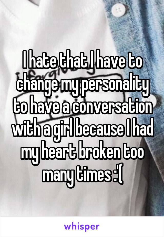I hate that I have to change my personality to have a conversation with a girl because I had my heart broken too many times :'(
