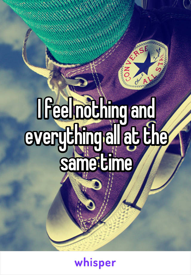 I feel nothing and everything all at the same time