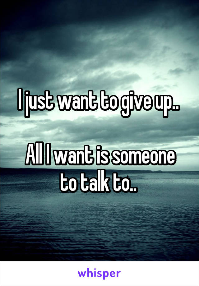 I just want to give up..   All I want is someone to talk to..