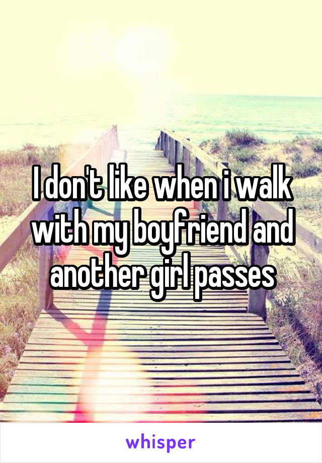 I don't like when i walk with my boyfriend and another girl passes