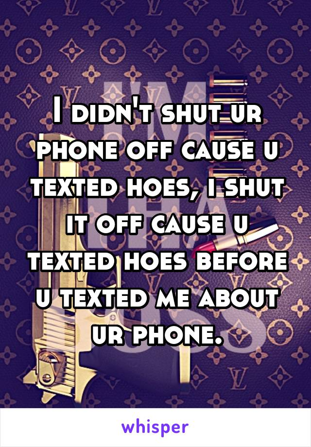 I didn't shut ur phone off cause u texted hoes, i shut it off cause u texted hoes before u texted me about ur phone.