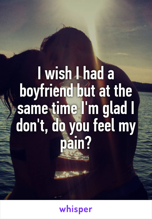 I wish I had a boyfriend but at the same time I'm glad I don't, do you feel my pain?
