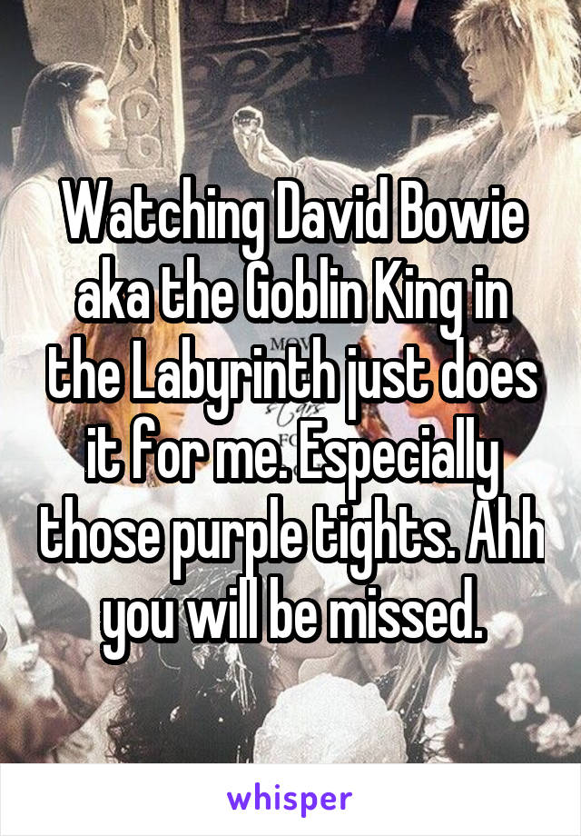 Watching David Bowie aka the Goblin King in the Labyrinth just does it for me. Especially those purple tights. Ahh you will be missed.