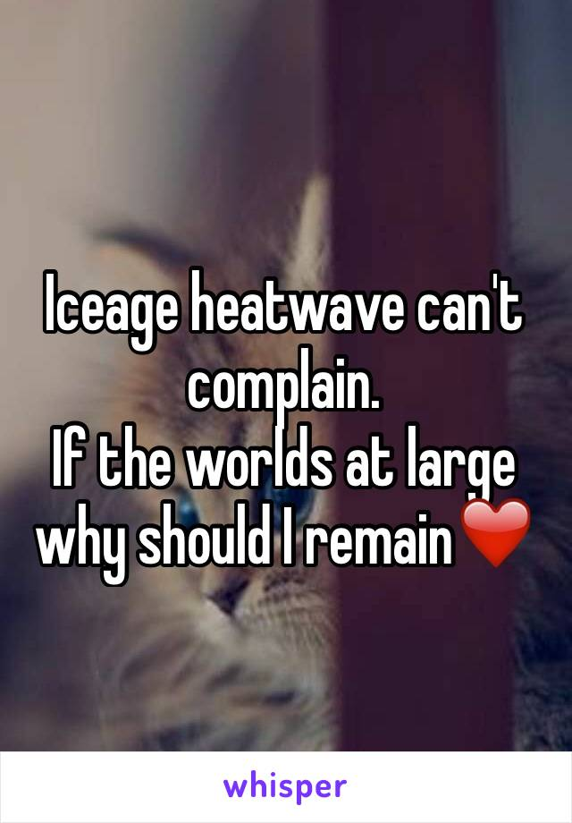 Iceage heatwave can't complain. If the worlds at large why should I remain❤️