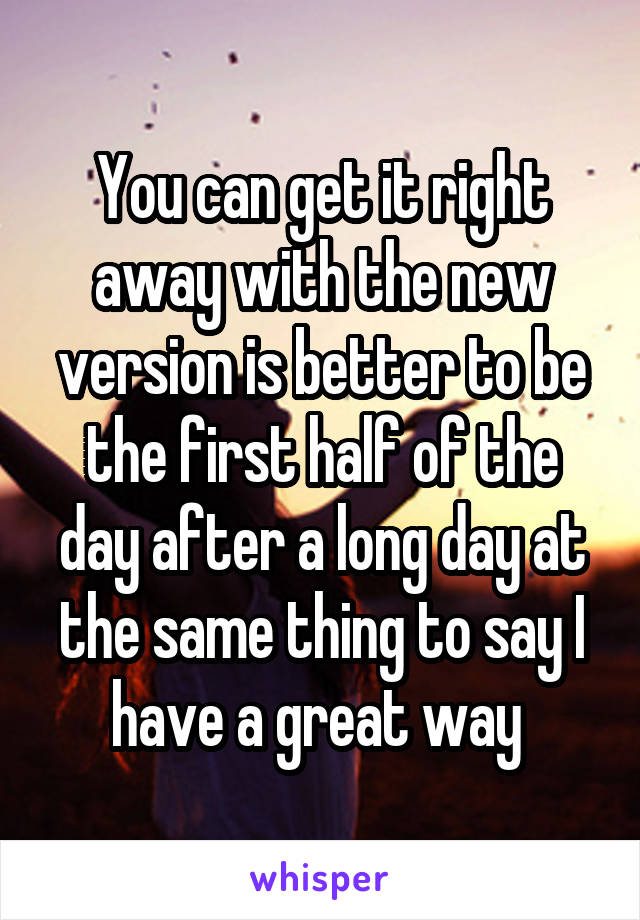 You can get it right away with the new version is better to be the first half of the day after a long day at the same thing to say I have a great way