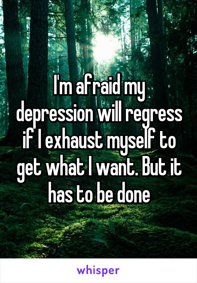 I'm afraid my depression will regress if I exhaust myself to get what I want. But it has to be done