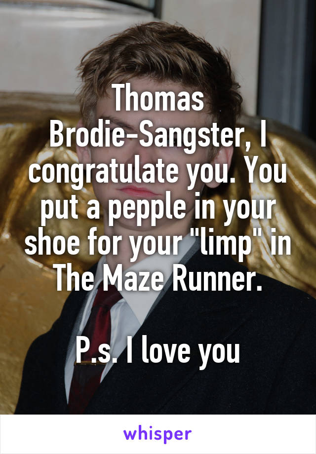 "Thomas Brodie-Sangster, I congratulate you. You put a pepple in your shoe for your ""limp"" in The Maze Runner.  P.s. I love you"