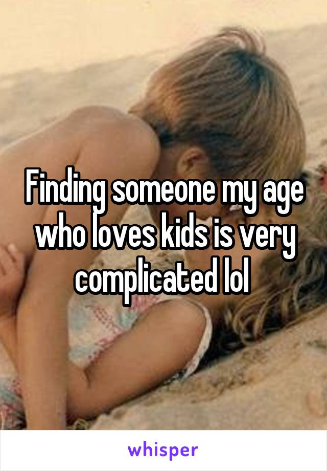 Finding someone my age who loves kids is very complicated lol