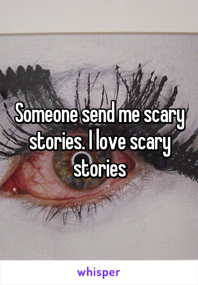 Someone send me scary stories. I love scary stories