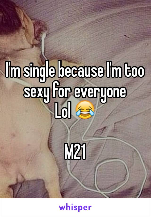 I'm single because I'm too sexy for everyone  Lol 😂  M21