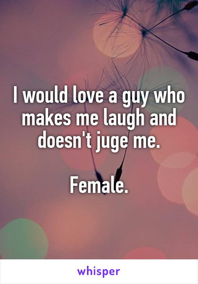 I would love a guy who makes me laugh and doesn't juge me.  Female.