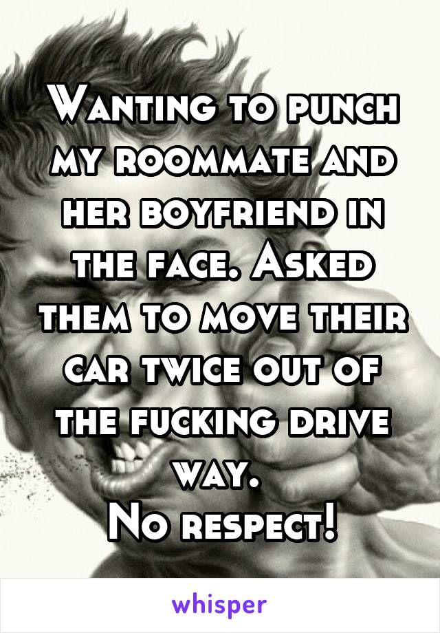 Wanting to punch my roommate and her boyfriend in the face. Asked them to move their car twice out of the fucking drive way.  No respect!