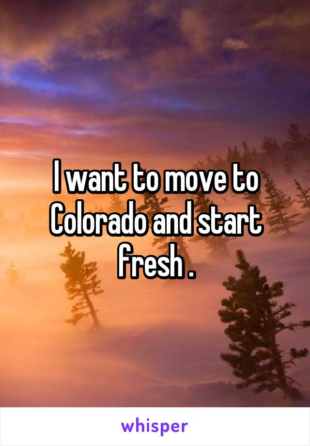 I want to move to Colorado and start fresh .
