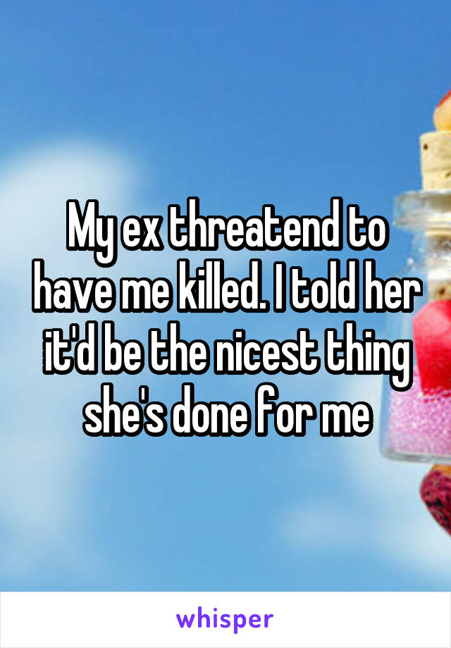 My ex threatend to have me killed. I told her it'd be the nicest thing she's done for me