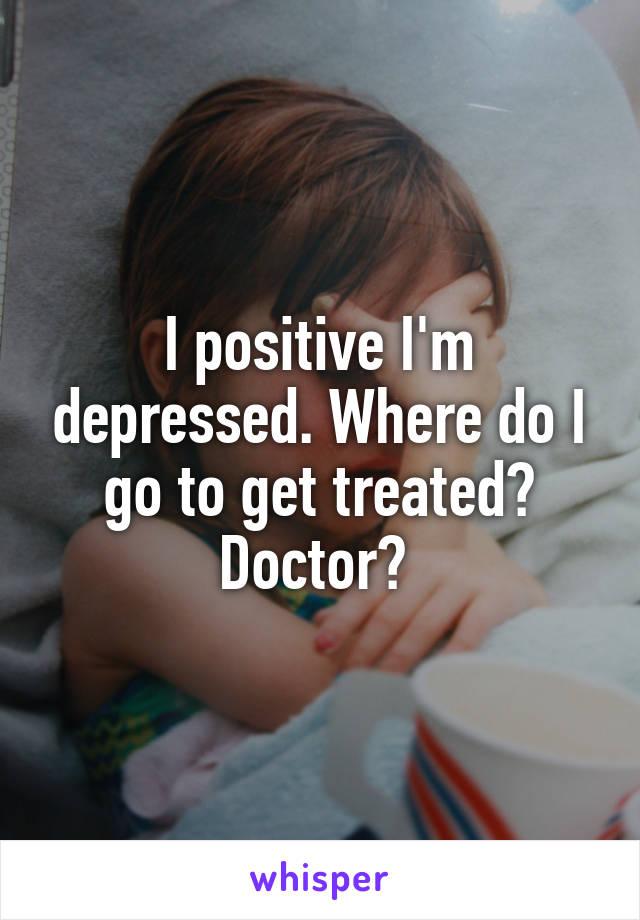I positive I'm depressed. Where do I go to get treated? Doctor?