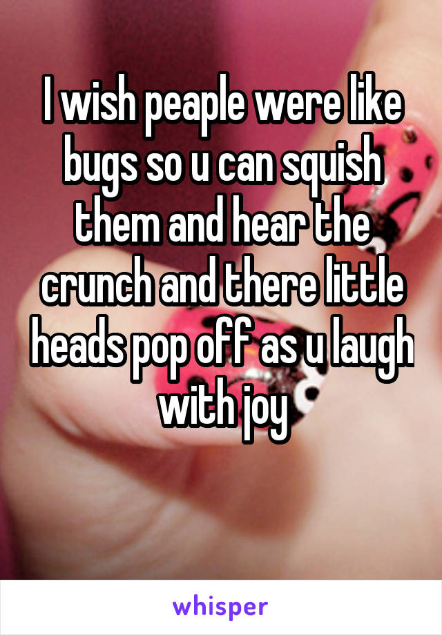I wish peaple were like bugs so u can squish them and hear the crunch and there little heads pop off as u laugh with joy