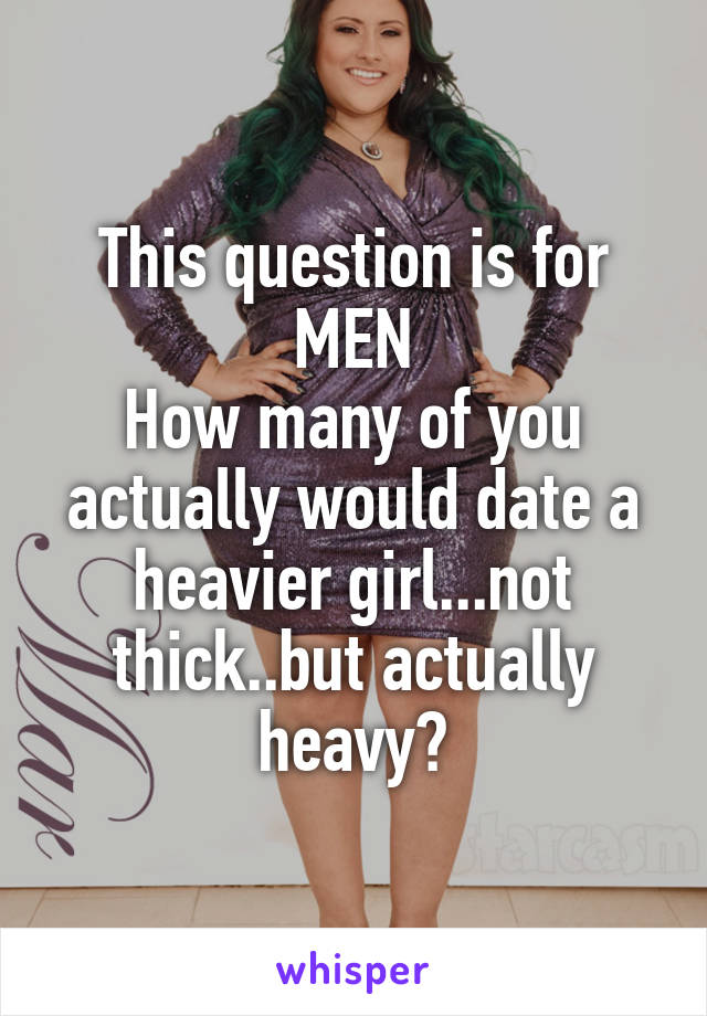 This question is for MEN How many of you actually would date a heavier girl...not thick..but actually heavy?