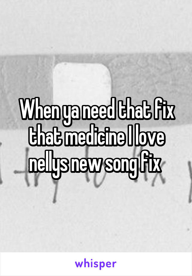 When ya need that fix that medicine I love nellys new song fix
