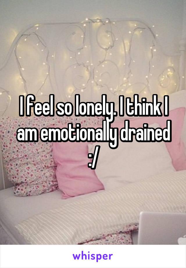 I feel so lonely. I think I am emotionally drained :/
