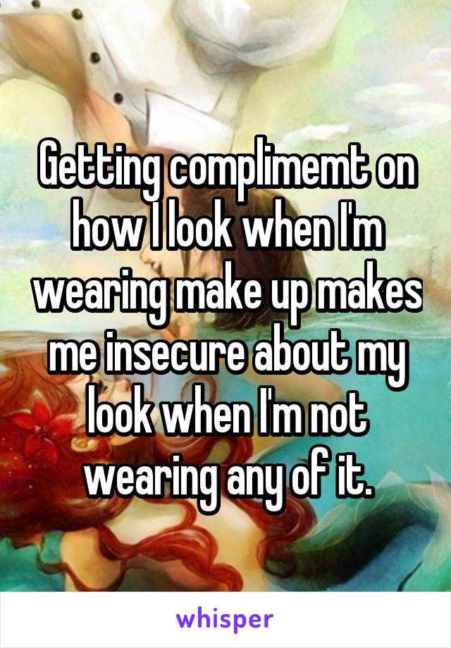 Getting complimemt on how I look when I'm wearing make up makes me insecure about my look when I'm not wearing any of it.
