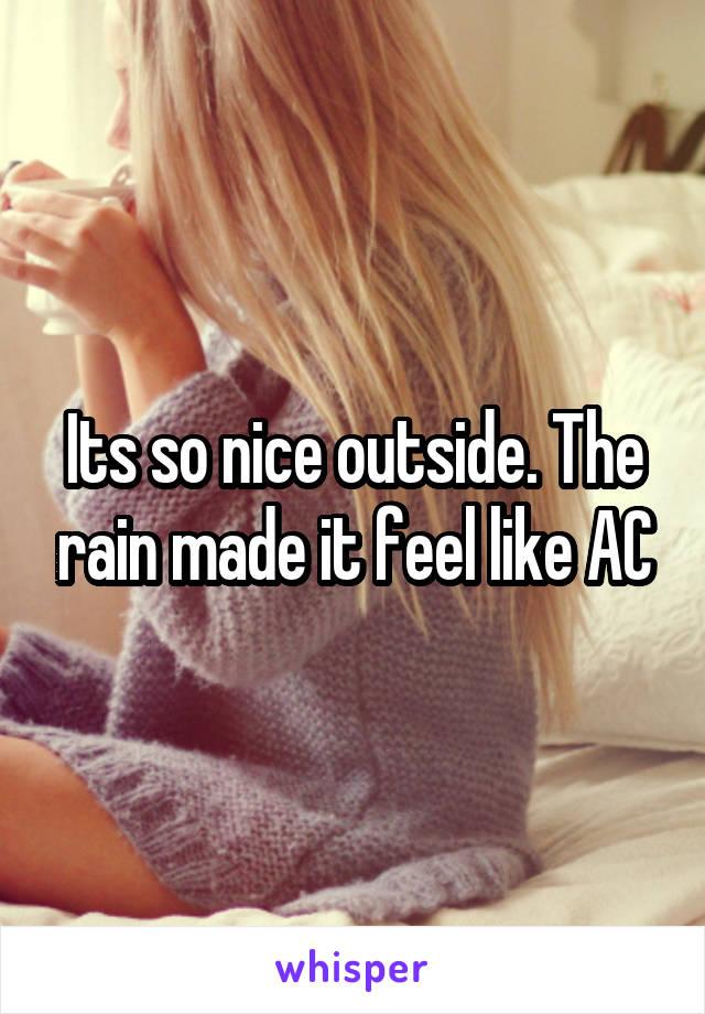 Its so nice outside. The rain made it feel like AC