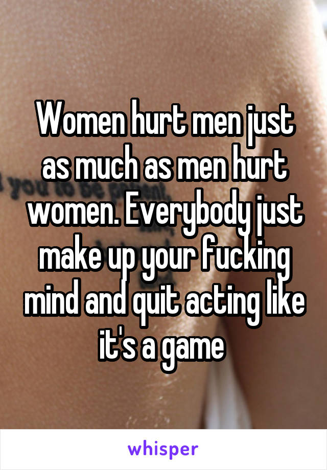 Women hurt men just as much as men hurt women. Everybody just make up your fucking mind and quit acting like it's a game