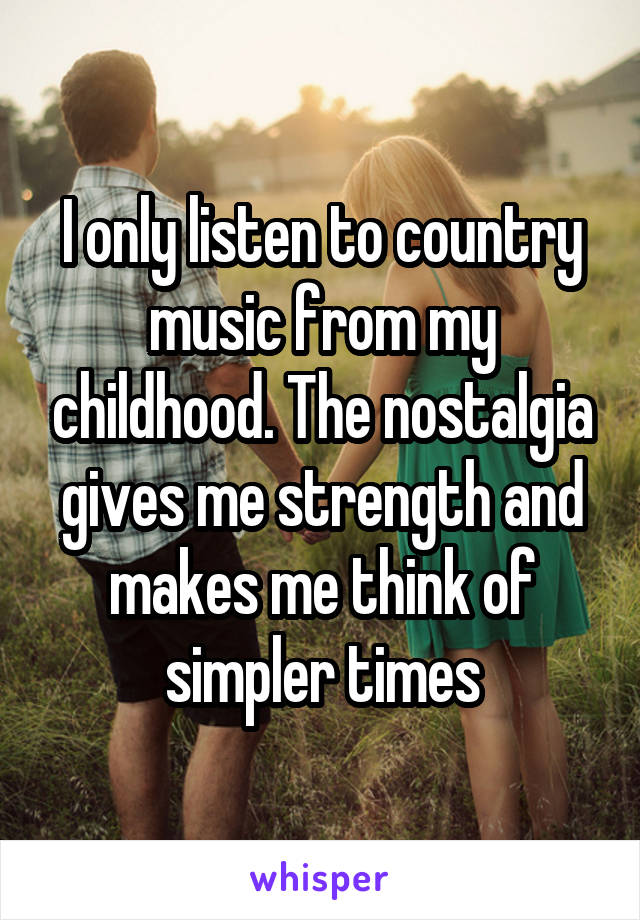 I only listen to country music from my childhood. The nostalgia gives me strength and makes me think of simpler times