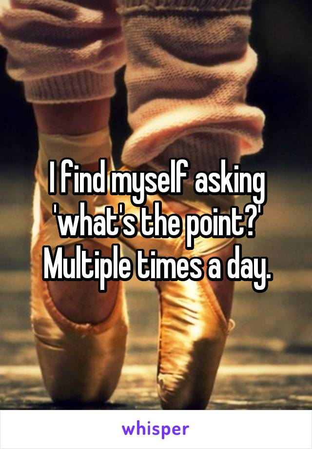 I find myself asking 'what's the point?' Multiple times a day.
