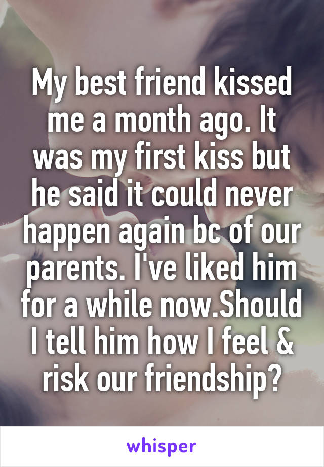 My best friend kissed me a month ago. It was my first kiss but he said it could never happen again bc of our parents. I've liked him for a while now.Should I tell him how I feel & risk our friendship?