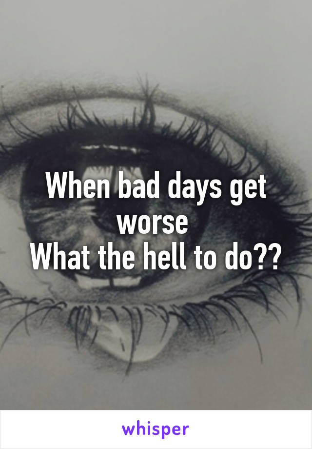 When bad days get worse  What the hell to do??