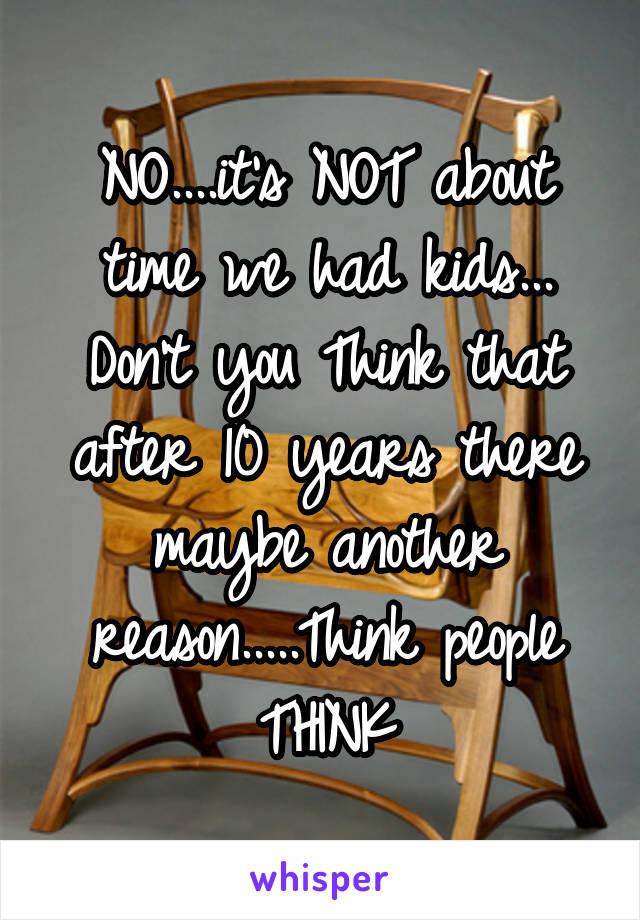 NO....it's NOT about time we had kids... Don't you Think that after 10 years there maybe another reason.....Think people THINK