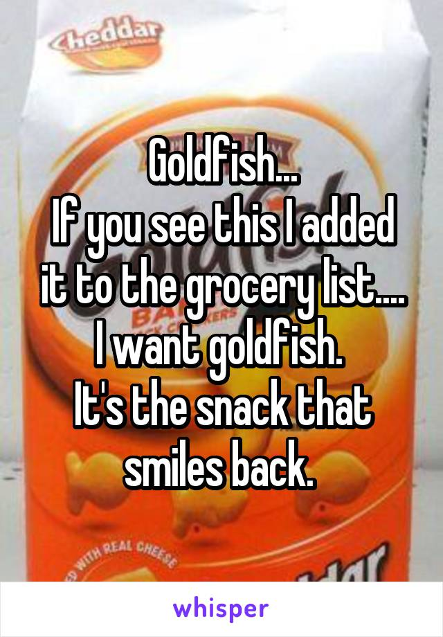 Goldfish... If you see this I added it to the grocery list.... I want goldfish.  It's the snack that smiles back.