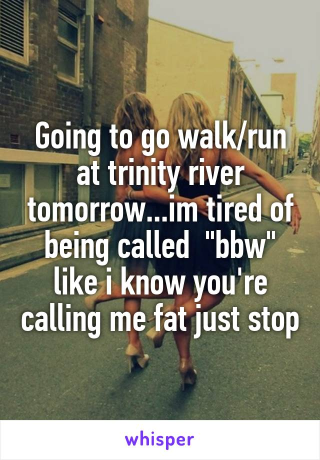 """Going to go walk/run at trinity river tomorrow...im tired of being called  """"bbw"""" like i know you're calling me fat just stop"""