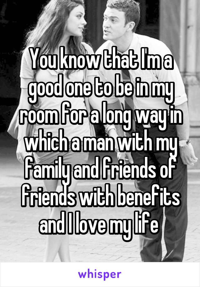 You know that I'm a good one to be in my room for a long way in which a man with my family and friends of friends with benefits and I love my life