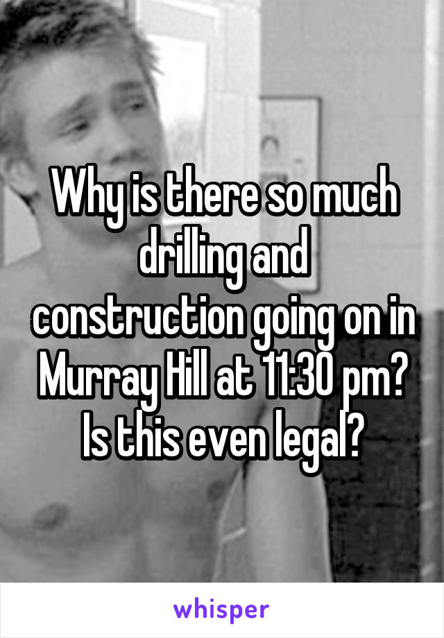 Why is there so much drilling and construction going on in Murray Hill at 11:30 pm? Is this even legal?