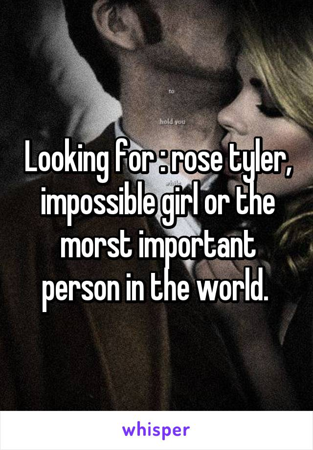 Looking for : rose tyler, impossible girl or the morst important person in the world.
