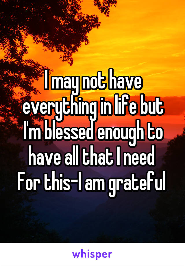 I may not have everything in life but I'm blessed enough to have all that I need  For this-I am grateful