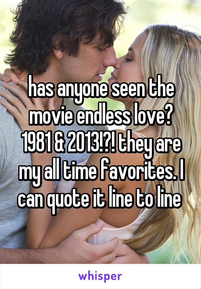 has anyone seen the movie endless love? 1981 & 2013!?! they are my all time favorites. I can quote it line to line