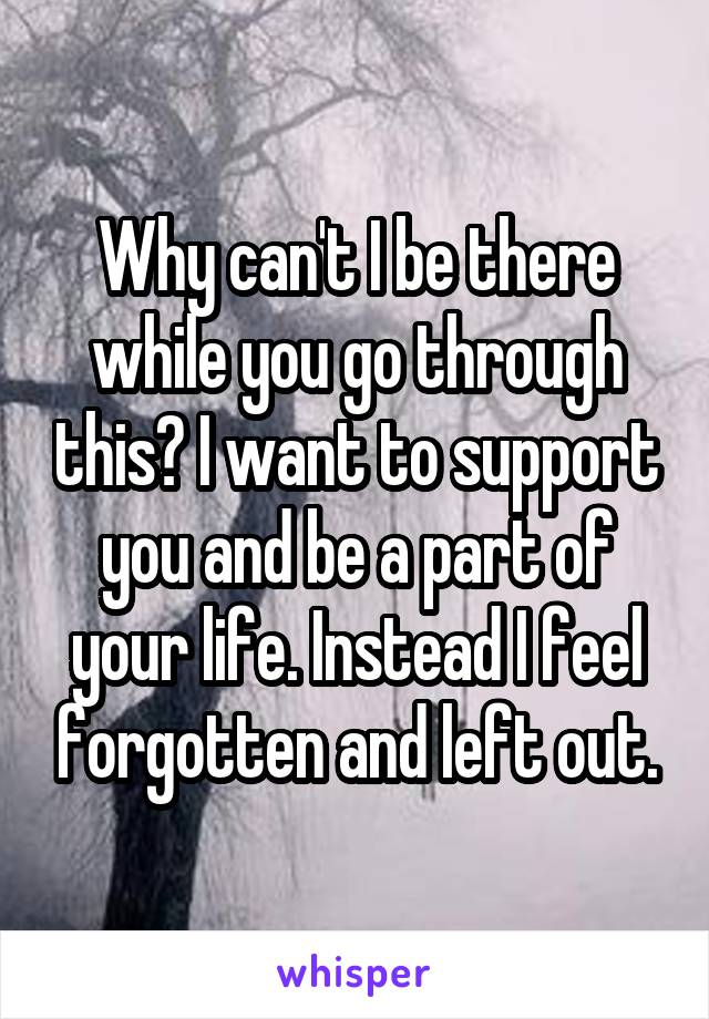 Why can't I be there while you go through this? I want to support you and be a part of your life. Instead I feel forgotten and left out.