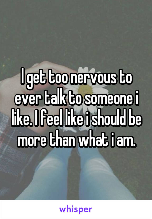 I get too nervous to ever talk to someone i like. I feel like i should be more than what i am.