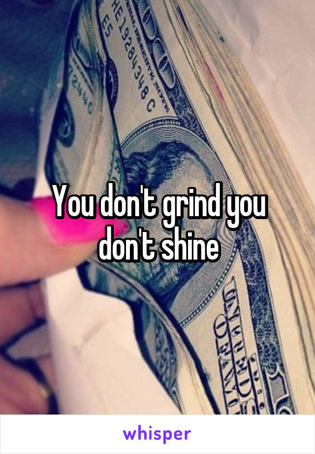 You don't grind you don't shine