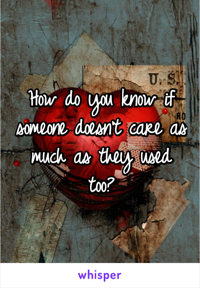 How do you know if someone doesn't care as much as they used too?