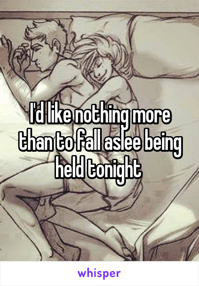 I'd like nothing more than to fall aslee being held tonight