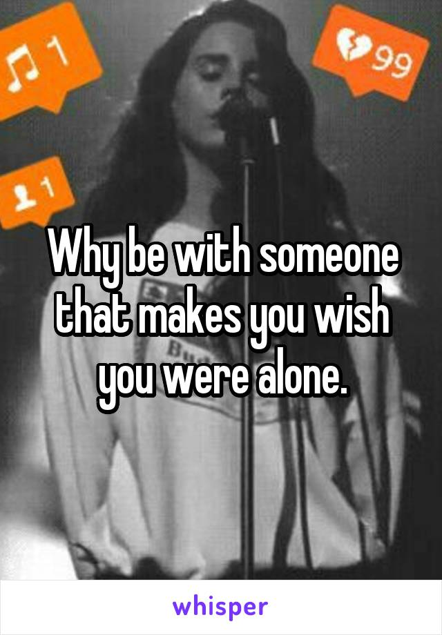 Why be with someone that makes you wish you were alone.
