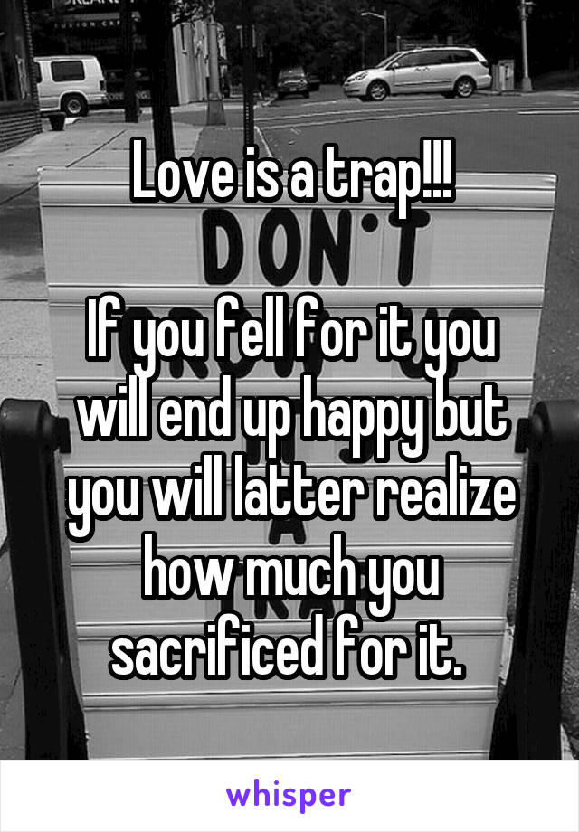 Love is a trap!!!  If you fell for it you will end up happy but you will latter realize how much you sacrificed for it.