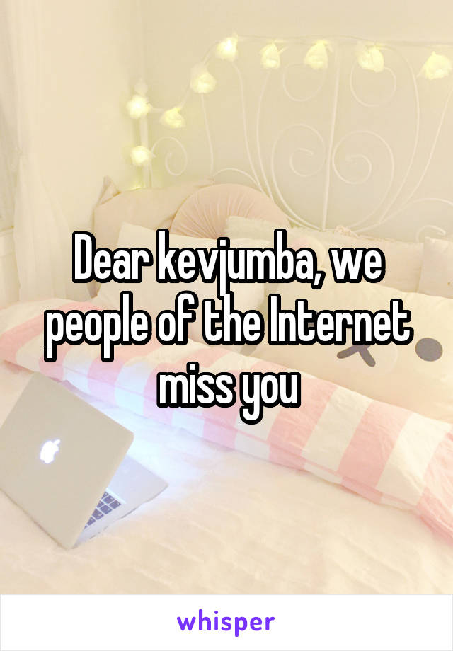 Dear kevjumba, we people of the Internet miss you