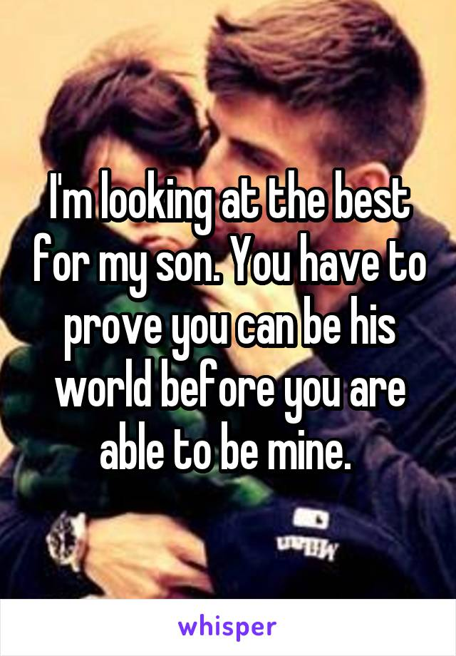 I'm looking at the best for my son. You have to prove you can be his world before you are able to be mine.