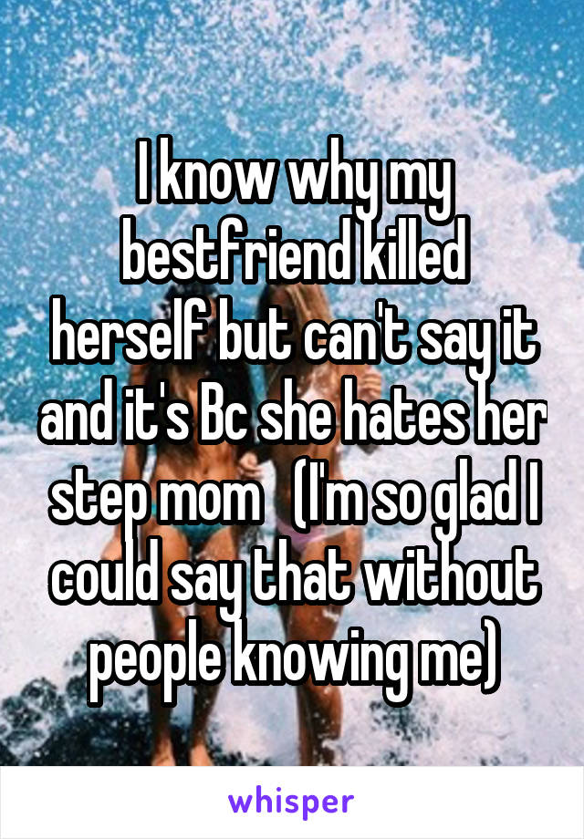I know why my bestfriend killed herself but can't say it and it's Bc she hates her step mom   (I'm so glad I could say that without people knowing me)
