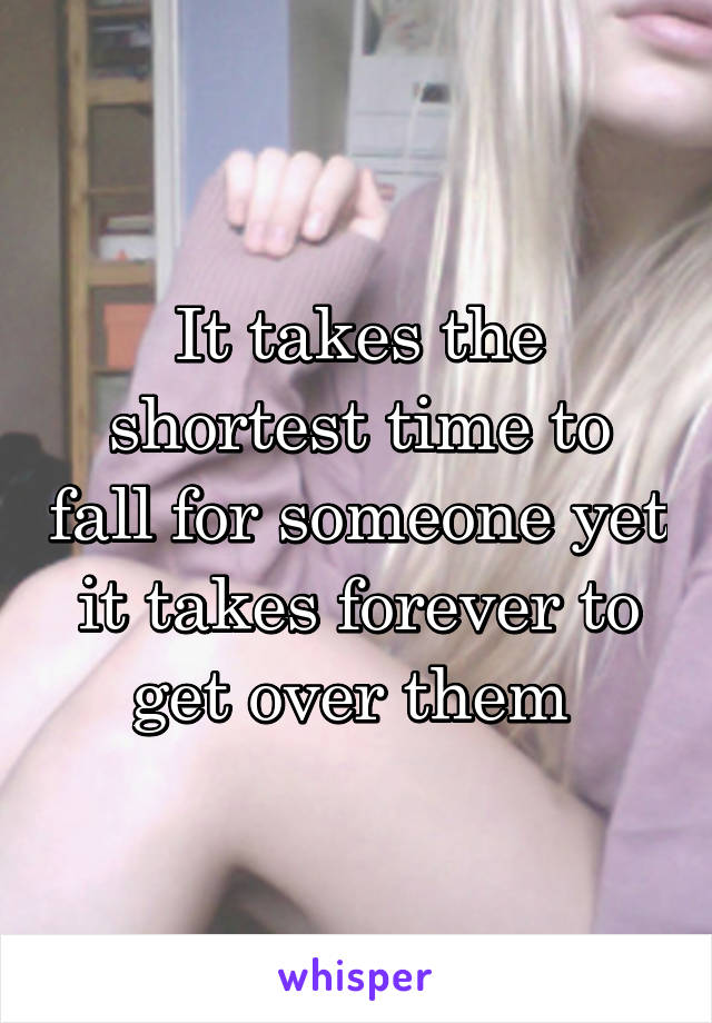It takes the shortest time to fall for someone yet it takes forever to get over them