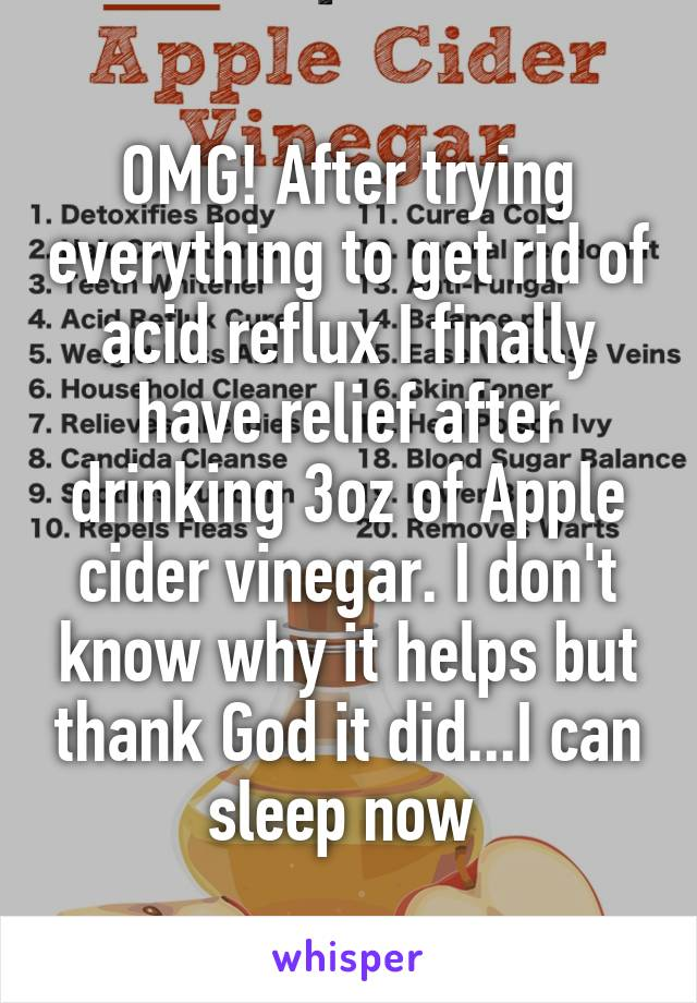 OMG! After trying everything to get rid of acid reflux I finally have relief after drinking 3oz of Apple cider vinegar. I don't know why it helps but thank God it did...I can sleep now